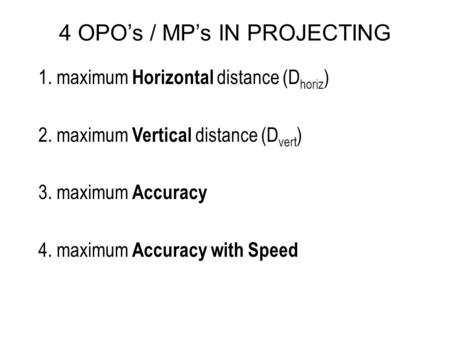 4 OPO's / MP's IN PROJECTING 1. maximum Horizontal distance (D horiz ) 2. maximum Vertical distance (D vert ) 3. maximum Accuracy 4. maximum Accuracy with.