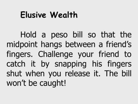 Elusive Wealth Hold a peso bill so that the midpoint hangs between a friend's fingers. Challenge your friend to catch it by snapping his fingers shut when.