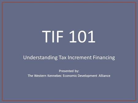 TIF 101 Understanding Tax Increment Financing Presented by: The Western Kennebec Economic Development Alliance.