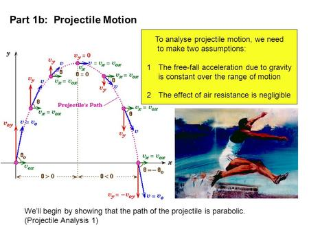 Part 1b: Projectile Motion To analyse projectile motion, we need to make two assumptions: 1The free-fall acceleration due to gravity is constant over the.