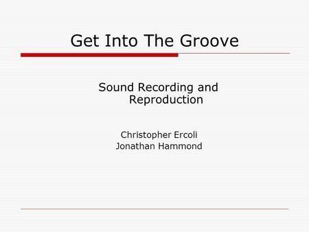 Get Into The Groove Sound Recording and Reproduction Christopher Ercoli Jonathan Hammond.