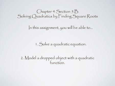 Chapter 4 Section 5.B Solving Quadratics by Finding Square Roots In this assignment, you will be able to... 1.Solve a quadratic equation. 2. Model a dropped.