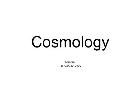Cosmology Monroe February 30, 2008. Cosmology pages 847 – 851 Astronomy and Cosmology are terms that can almost be used interchangeably. They almost always.