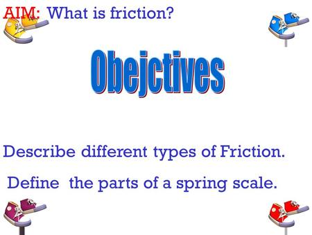 AIM: What is friction? Describe different types of Friction. Define the parts of a spring scale.