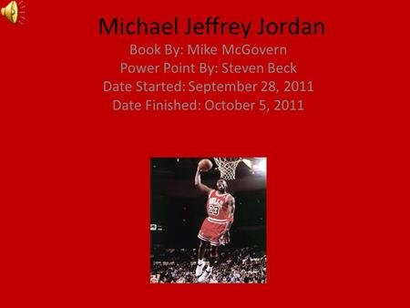 Michael Jeffrey Jordan Book By: Mike McGovern Power Point By: Steven Beck Date Started: September 28, 2011 Date Finished: October 5, 2011.