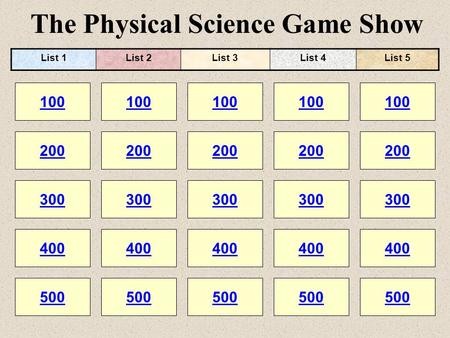 The Physical Science Game Show 100 200 100 200 300 400 500 300 400 500 100 200 300 400 500 100 200 300 400 500 100 200 300 400 500 List 1List 2List 3List.