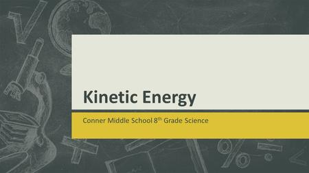 Kinetic Energy Conner Middle School 8 th Grade Science.