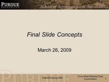 AAE450 Spring 2009 Final Slide Concepts March 26, 2009 [Cory Alban] [Mission Ops] [Locomotion] 1.