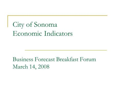 City of Sonoma Economic Indicators Business Forecast Breakfast Forum March 14, 2008.
