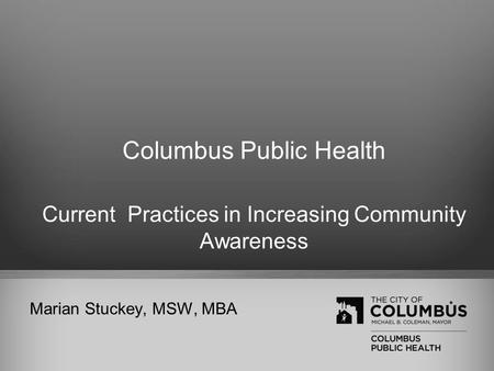 Columbus Public Health Current Practices in Increasing Community Awareness Marian Stuckey, MSW, MBA.