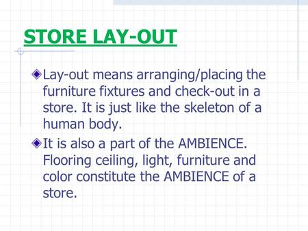 STORE LAY-OUT Lay-out means arranging/placing the furniture fixtures and check-out in a store. It is just like the skeleton of a human body. It is also.