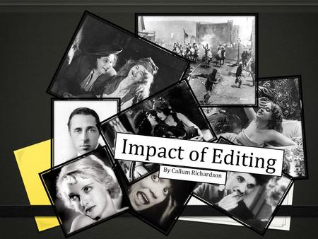Impact of Editing By Callum Richardson. Editing has changed throughout the generations of editing. People such as D.W.Griffith, George Melies and people.