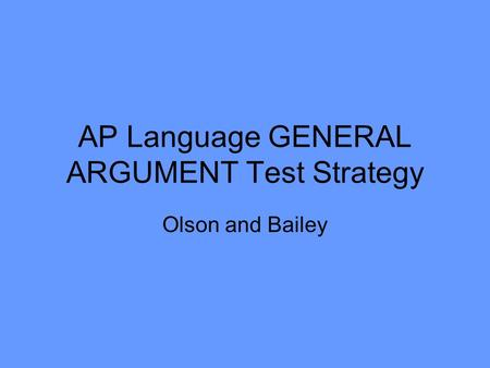 AP Language GENERAL ARGUMENT Test Strategy Olson and Bailey.