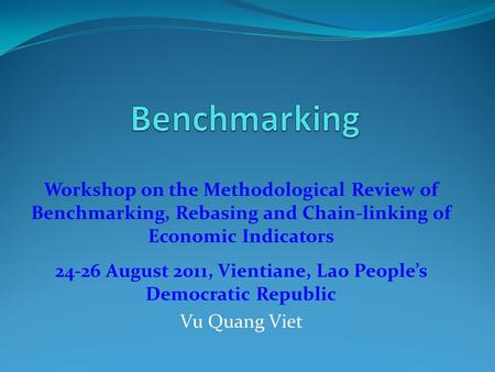 Workshop on the Methodological Review of Benchmarking, Rebasing and Chain-linking of Economic Indicators 24-26 August 2011, Vientiane, Lao People's Democratic.