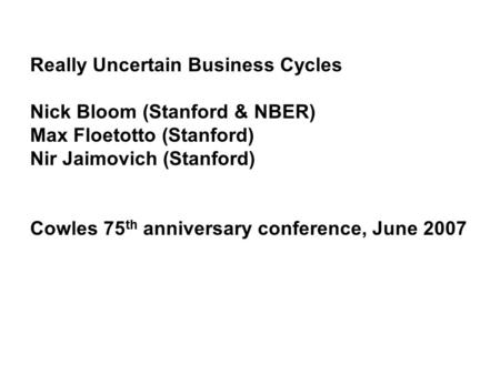 Really Uncertain Business Cycles Nick Bloom (Stanford & NBER) Max Floetotto (Stanford) Nir Jaimovich (Stanford) Cowles 75 th anniversary conference, June.