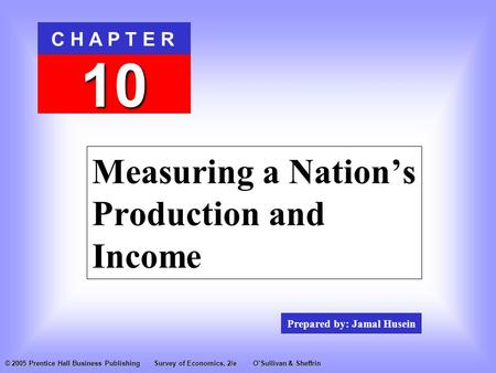 Prepared by: Jamal Husein C H A P T E R 10 © 2005 Prentice Hall Business PublishingSurvey of Economics, 2/eO'Sullivan & Sheffrin Measuring a Nation's Production.