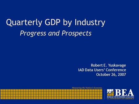 Quarterly GDP by Industry Progress and Prospects Robert E. Yuskavage IAD Data Users' Conference October 26, 2007.