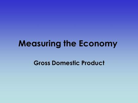 Measuring the Economy Gross Domestic Product. Gross Domestic Product (GDP) GDP is the market value of all final goods and services produced within a nation.