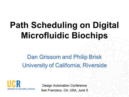 Path Scheduling on Digital Microfluidic Biochips Dan Grissom and Philip Brisk University of California, Riverside Design Automation Conference San Francisco,