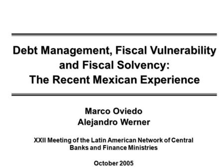 Debt Management, Fiscal Vulnerability and Fiscal Solvency: The Recent Mexican Experience XXII Meeting of the Latin American Network of Central Banks and.