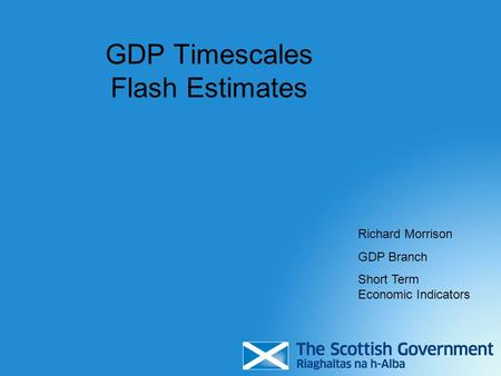 GDP Timescales Flash Estimates Richard Morrison GDP Branch Short Term Economic Indicators.