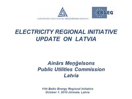 Ainārs Meņģelsons Public Utilities Commission Latvia 11th Baltic Energy Regional Initiative October 1, 2010 Jūrmala, Latvia ELECTRICITY REGIONAL INITIATIVE.