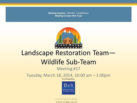 © 2014. All rights reserved. Front Range Roundtable Landscape Restoration Team— Wildlife Sub-Team Meeting #17 Tuesday, March 18, 2014, 10:00 am – 1:00pm.