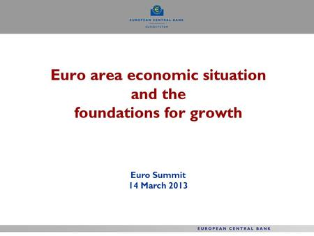 Euro area economic situation and the foundations for growth Euro Summit 14 March 2013.