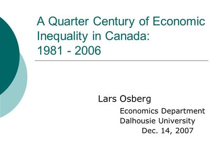 A Quarter Century of Economic Inequality in Canada: 1981 - 2006 Lars Osberg Economics Department Dalhousie University Dec. 14, 2007.