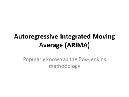 Autoregressive Integrated Moving Average (ARIMA) Popularly known as the Box-Jenkins methodology.