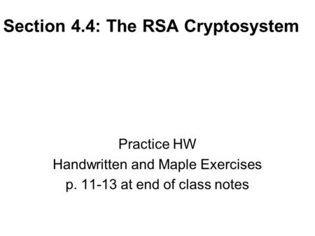 Section 4.4: The RSA Cryptosystem Practice HW Handwritten and Maple Exercises p. 11-13 at end of class notes.