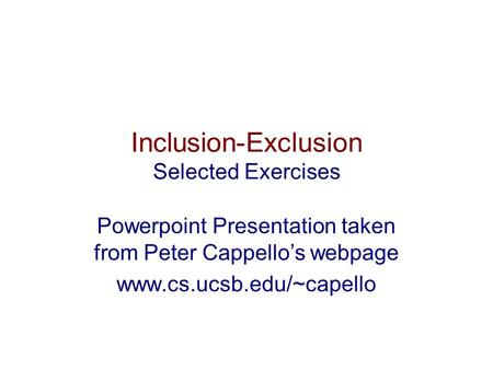 Inclusion-Exclusion Selected Exercises Powerpoint Presentation taken from Peter Cappello's webpage www.cs.ucsb.edu/~capello.
