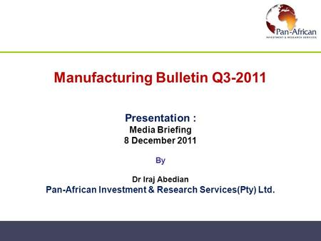 Manufacturing Bulletin Q3-2011 Presentation : Media Briefing 8 December 2011 By Dr Iraj Abedian Pan-African Investment & Research Services(Pty) Ltd.