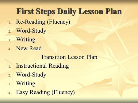 First Steps Daily Lesson Plan 1. Re-Reading (Fluency) 2. Word-Study 3. Writing 4. New Read Transition Lesson Plan 1. Instructional Reading 2. Word-Study.