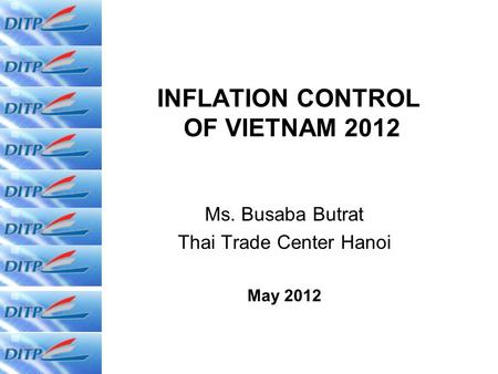 INFLATION CONTROL OF VIETNAM 2012 Ms. Busaba Butrat Thai Trade Center Hanoi May 2012.