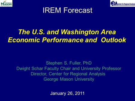 IREM Forecast January 26, 2011 The U.S. and Washington Area Economic Performance and Outlook Stephen S. Fuller, PhD Dwight Schar Faculty Chair and University.
