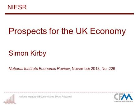 National Institute of Economic and Social Research NIESR Prospects for the UK Economy Simon Kirby National Institute Economic Review, November 2013, No.