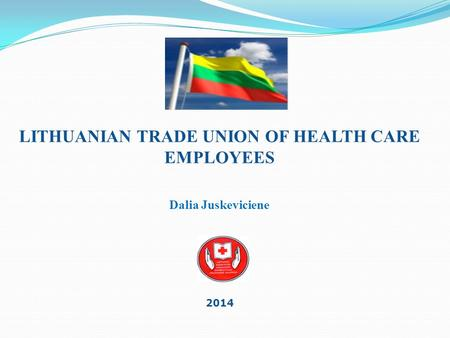 2014 LITHUANIAN TRADE UNION OF HEALTH CARE EMPLOYEES Dalia Juskeviciene.