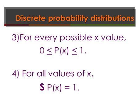 Discrete probability distributions 3)For every possible x value, 0 < P(x) < 1. 4) For all values of x, S P(x) = 1.