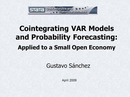 Cointegrating VAR Models and Probability Forecasting: Applied to a Small Open Economy Gustavo Sánchez April 2009.