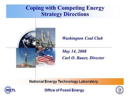 Washington Coal Club May 14, 2008 Carl O. Bauer, Director Coping with Competing Energy Strategy Directions Office of Fossil Energy National Energy Technology.