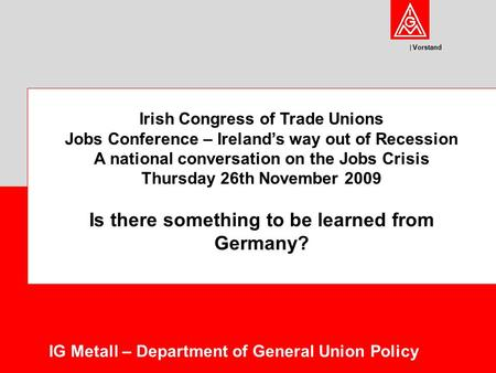 Vorstand IG Metall – Department of General Union Policy Irish Congress of Trade Unions Jobs Conference – Ireland's way out of Recession A national conversation.