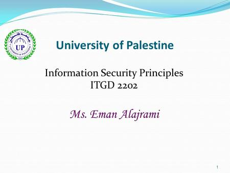 1 University of Palestine Information Security Principles ITGD 2202 Ms. Eman Alajrami.