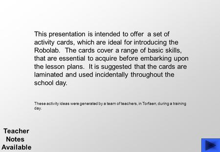 This presentation is intended to offer a set of activity cards, which are ideal for introducing the Robolab. The cards cover a range of basic skills, that.
