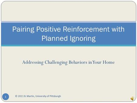 Addressing Challenging Behaviors in Your Home © 2011 B. Martin, University of Pittsburgh 1 Pairing Positive Reinforcement with Planned Ignoring.