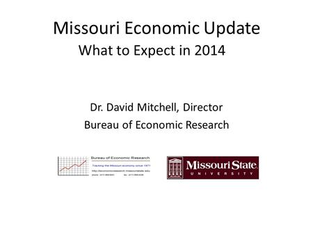 Missouri Economic Update What to Expect in 2014 Dr. David Mitchell, Director Bureau of Economic Research.
