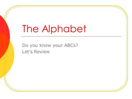 The Alphabet Do you know your ABCs? Let's Review.