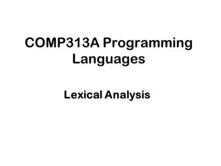 COMP313A Programming Languages Lexical Analysis. Lecture Outline Lexical Analysis The language of Lexical Analysis Regular Expressions.