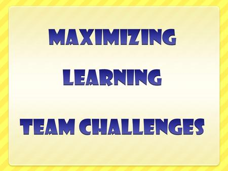MAXIMIZING LEARNING TEAM CHALLENGES