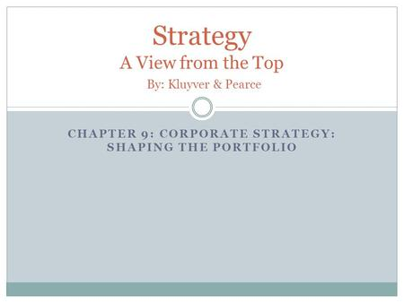 CHAPTER 9: CORPORATE STRATEGY: SHAPING THE PORTFOLIO Strategy A View from the Top By: Kluyver & Pearce.